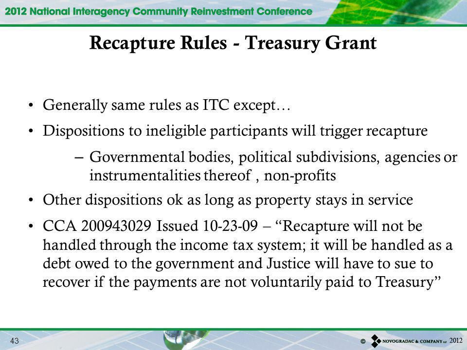 Generally same rules as ITC except… Dispositions to ineligible participants will trigger recapture – Governmental bodies, political subdivisions, agencies or instrumentalities thereof, non-profits Other dispositions ok as long as property stays in service CCA 200943029 Issued 10-23-09 – Recapture will not be handled through the income tax system; it will be handled as a debt owed to the government and Justice will have to sue to recover if the payments are not voluntarily paid to Treasury Recapture Rules - Treasury Grant 43
