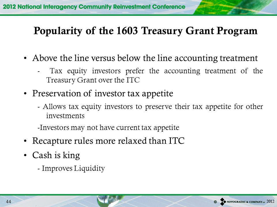Above the line versus below the line accounting treatment - Tax equity investors prefer the accounting treatment of the Treasury Grant over the ITC Preservation of investor tax appetite - Allows tax equity investors to preserve their tax appetite for other investments -Investors may not have current tax appetite Recapture rules more relaxed than ITC Cash is king - Improves Liquidity Popularity of the 1603 Treasury Grant Program 44