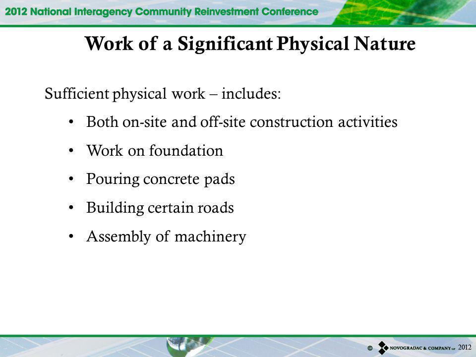Sufficient physical work – includes: Both on-site and off-site construction activities Work on foundation Pouring concrete pads Building certain roads Assembly of machinery Work of a Significant Physical Nature
