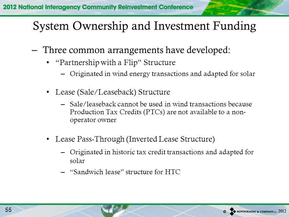 – Three common arrangements have developed: Partnership with a Flip Structure – Originated in wind energy transactions and adapted for solar Lease (Sale/Leaseback) Structure – Sale/leaseback cannot be used in wind transactions because Production Tax Credits (PTCs) are not available to a non- operator owner Lease Pass-Through (Inverted Lease Structure) – Originated in historic tax credit transactions and adapted for solar – Sandwich lease structure for HTC System Ownership and Investment Funding 55