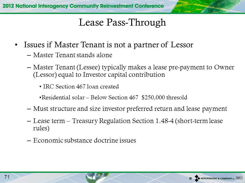 Issues if Master Tenant is not a partner of Lessor – Master Tenant stands alone – Master Tenant (Lessee) typically makes a lease pre-payment to Owner (Lessor) equal to Investor capital contribution IRC Section 467 loan created Residential solar – Below Section 467 $250,000 thresold – Must structure and size investor preferred return and lease payment – Lease term – Treasury Regulation Section 1.48-4 (short-term lease rules) – Economic substance doctrine issues Lease Pass-Through 71