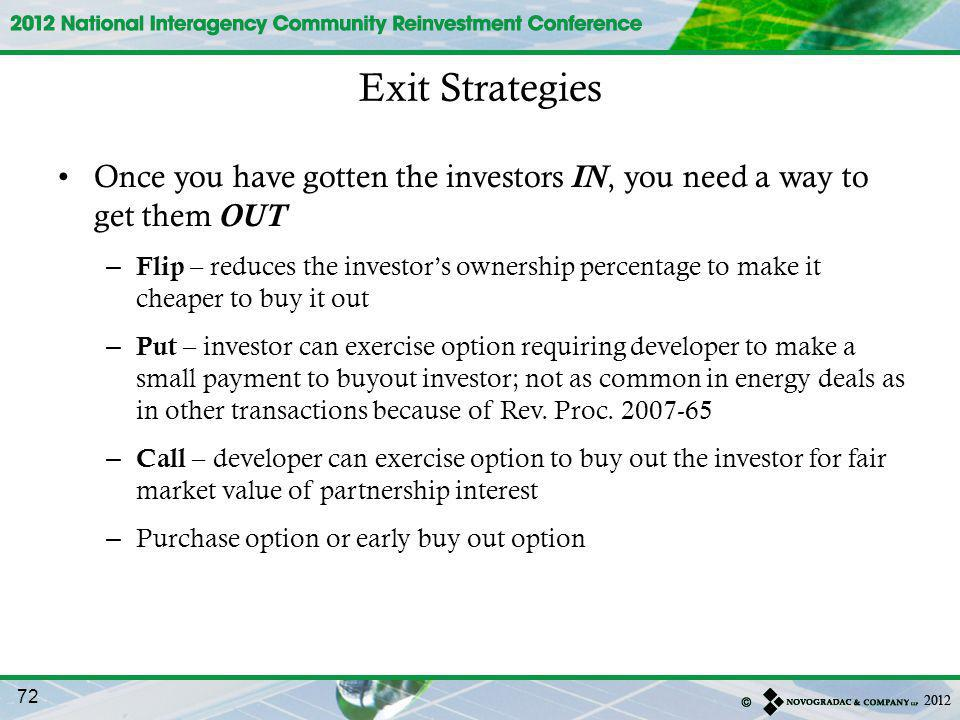 Once you have gotten the investors IN, you need a way to get them OUT – Flip – reduces the investors ownership percentage to make it cheaper to buy it out – Put – investor can exercise option requiring developer to make a small payment to buyout investor; not as common in energy deals as in other transactions because of Rev.