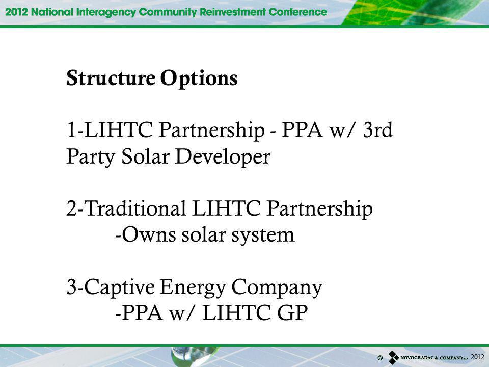 Structure Options 1-LIHTC Partnership - PPA w/ 3rd Party Solar Developer 2-Traditional LIHTC Partnership -Owns solar system 3-Captive Energy Company -PPA w/ LIHTC GP