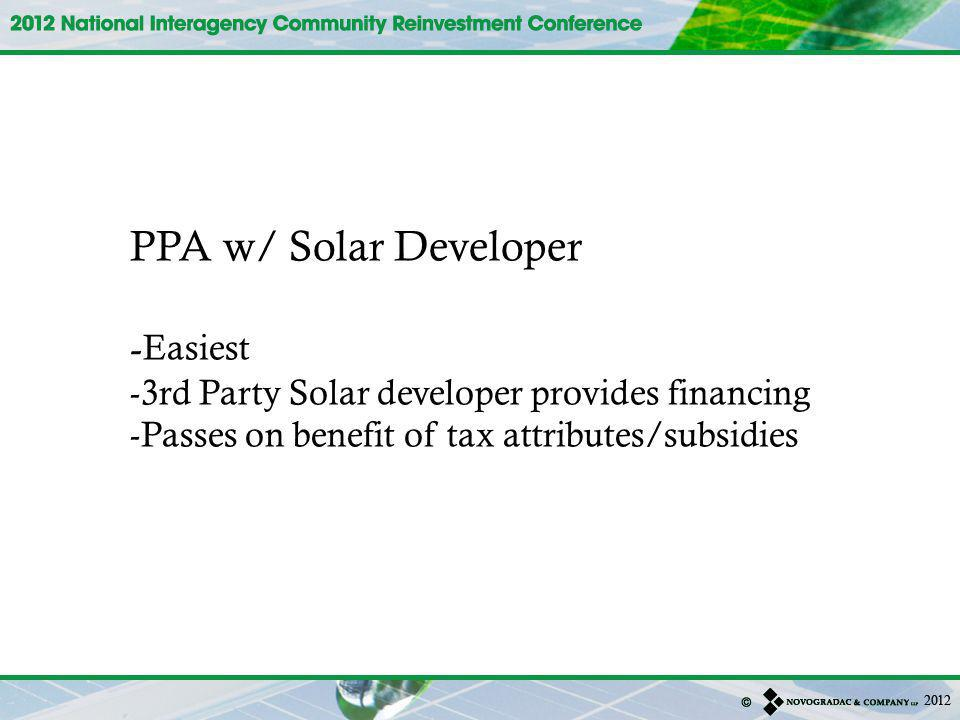 PPA w/ Solar Developer - Easiest -3rd Party Solar developer provides financing -Passes on benefit of tax attributes/subsidies