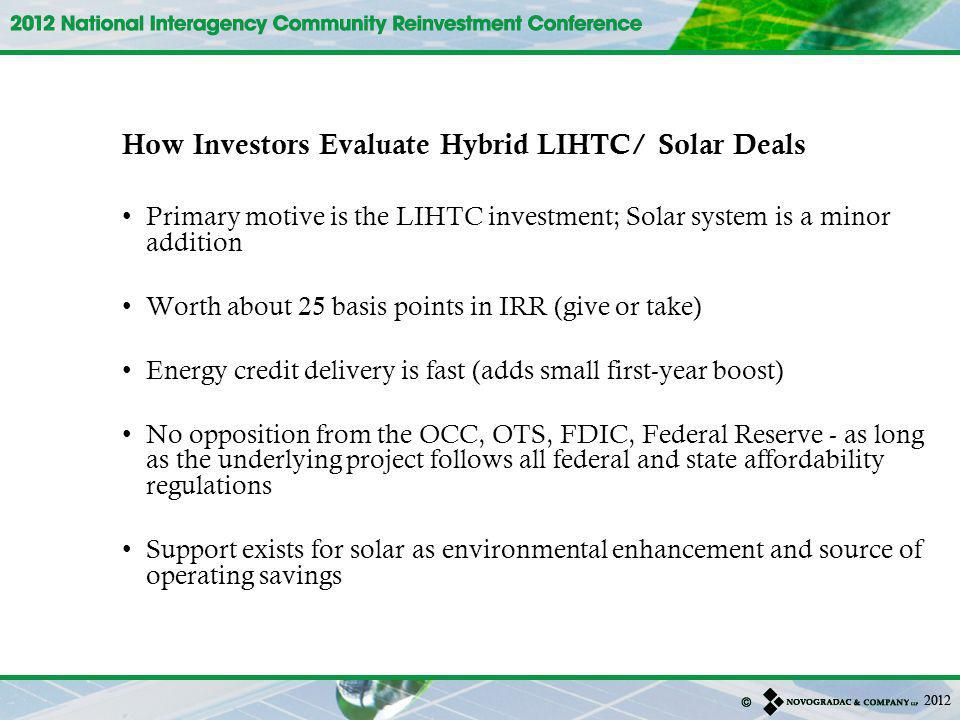 How Investors Evaluate Hybrid LIHTC/ Solar Deals Primary motive is the LIHTC investment; Solar system is a minor addition Worth about 25 basis points in IRR (give or take) Energy credit delivery is fast (adds small first-year boost) No opposition from the OCC, OTS, FDIC, Federal Reserve - as long as the underlying project follows all federal and state affordability regulations Support exists for solar as environmental enhancement and source of operating savings