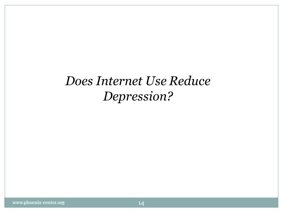 Does Internet Use Reduce Depression 14 www.phoenix-center.org