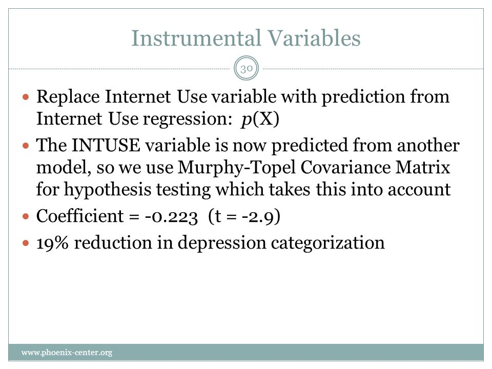 Instrumental Variables Replace Internet Use variable with prediction from Internet Use regression: p(X) The INTUSE variable is now predicted from another model, so we use Murphy-Topel Covariance Matrix for hypothesis testing which takes this into account Coefficient = -0.223 (t = -2.9) 19% reduction in depression categorization 30 www.phoenix-center.org