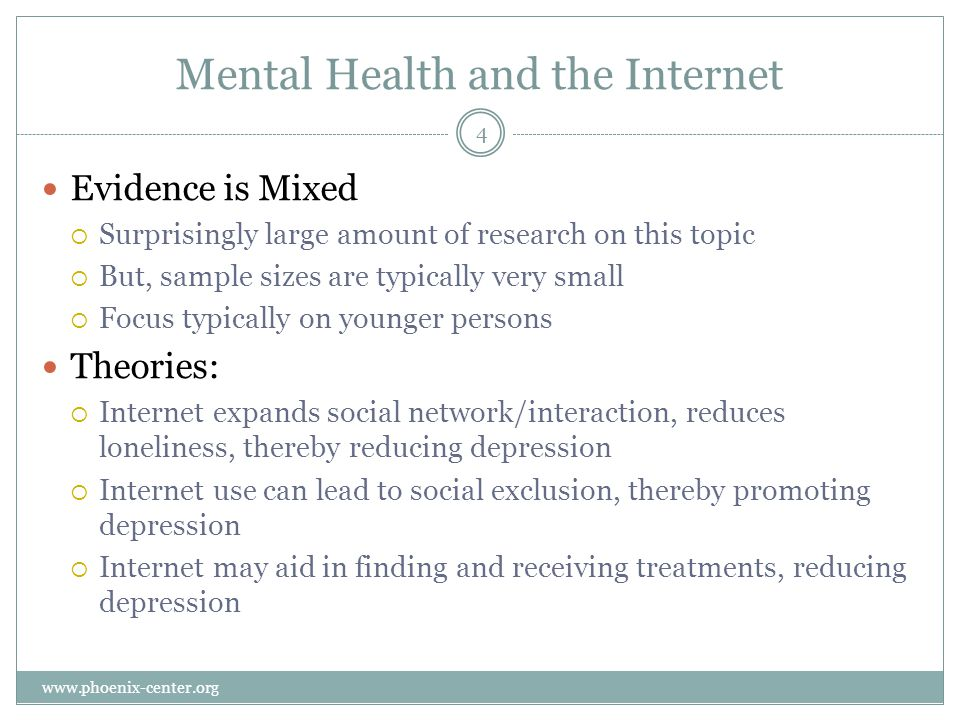 Mental Health and the Internet Evidence is Mixed Surprisingly large amount of research on this topic But, sample sizes are typically very small Focus typically on younger persons Theories: Internet expands social network/interaction, reduces loneliness, thereby reducing depression Internet use can lead to social exclusion, thereby promoting depression Internet may aid in finding and receiving treatments, reducing depression 4 www.phoenix-center.org