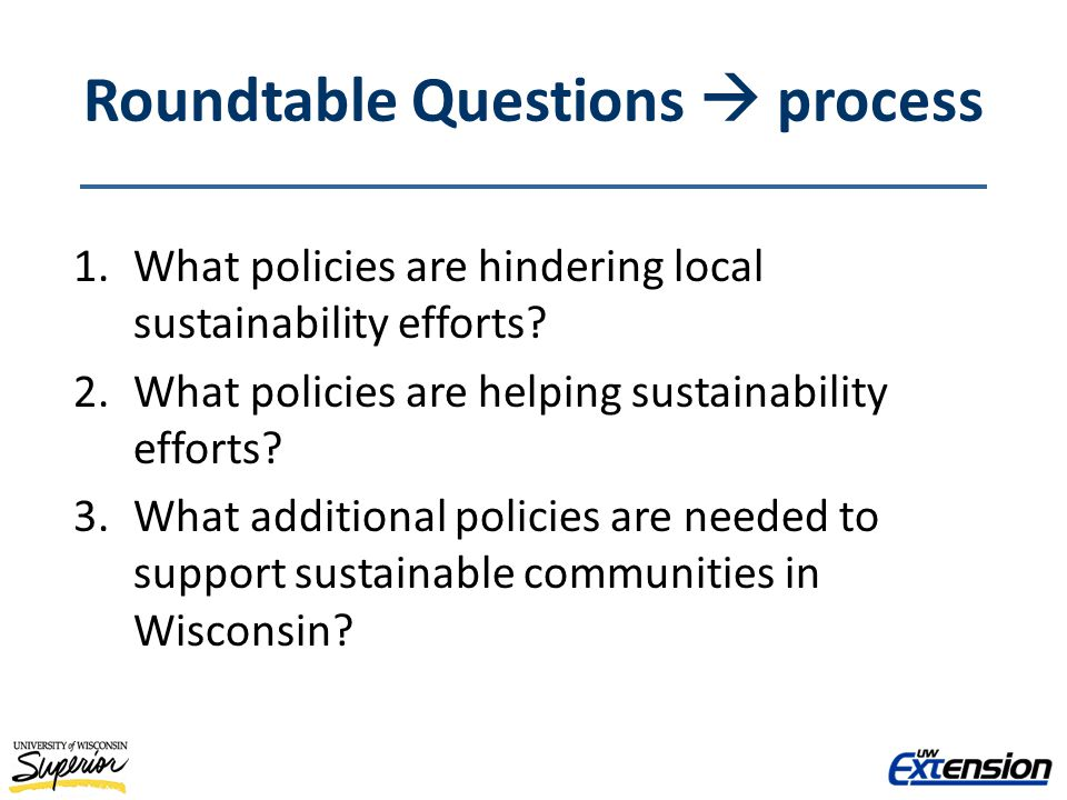 Roundtable Questions process 1.What policies are hindering local sustainability efforts? 2.What policies are helping sustainability efforts? 3.What ad