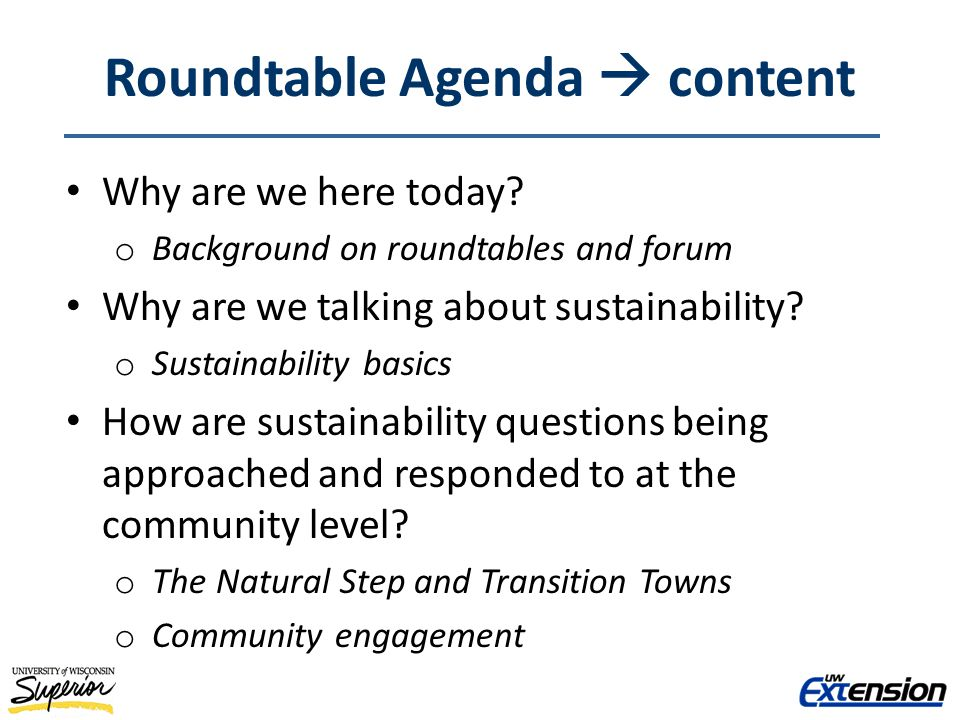 Roundtable Agenda content Why are we here today? o Background on roundtables and forum Why are we talking about sustainability? o Sustainability basic