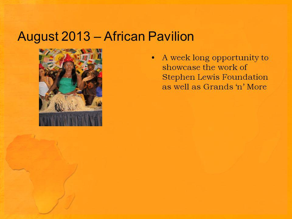 August 2013 – African Pavilion A week long opportunity to showcase the work of Stephen Lewis Foundation as well as Grands n More