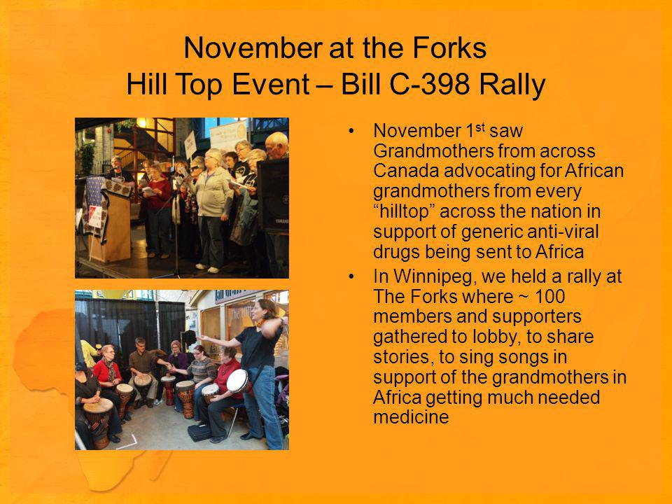 November at the Forks Hill Top Event – Bill C-398 Rally November 1 st saw Grandmothers from across Canada advocating for African grandmothers from every hilltop across the nation in support of generic anti-viral drugs being sent to Africa In Winnipeg, we held a rally at The Forks where ~ 100 members and supporters gathered to lobby, to share stories, to sing songs in support of the grandmothers in Africa getting much needed medicine