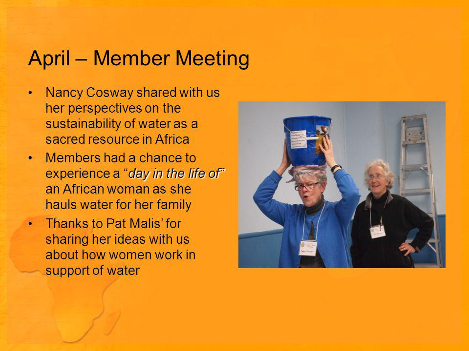 April – Member Meeting Nancy Cosway shared with us her perspectives on the sustainability of water as a sacred resource in Africa day in the life ofMembers had a chance to experience a day in the life of an African woman as she hauls water for her family Thanks to Pat Malis for sharing her ideas with us about how women work in support of water