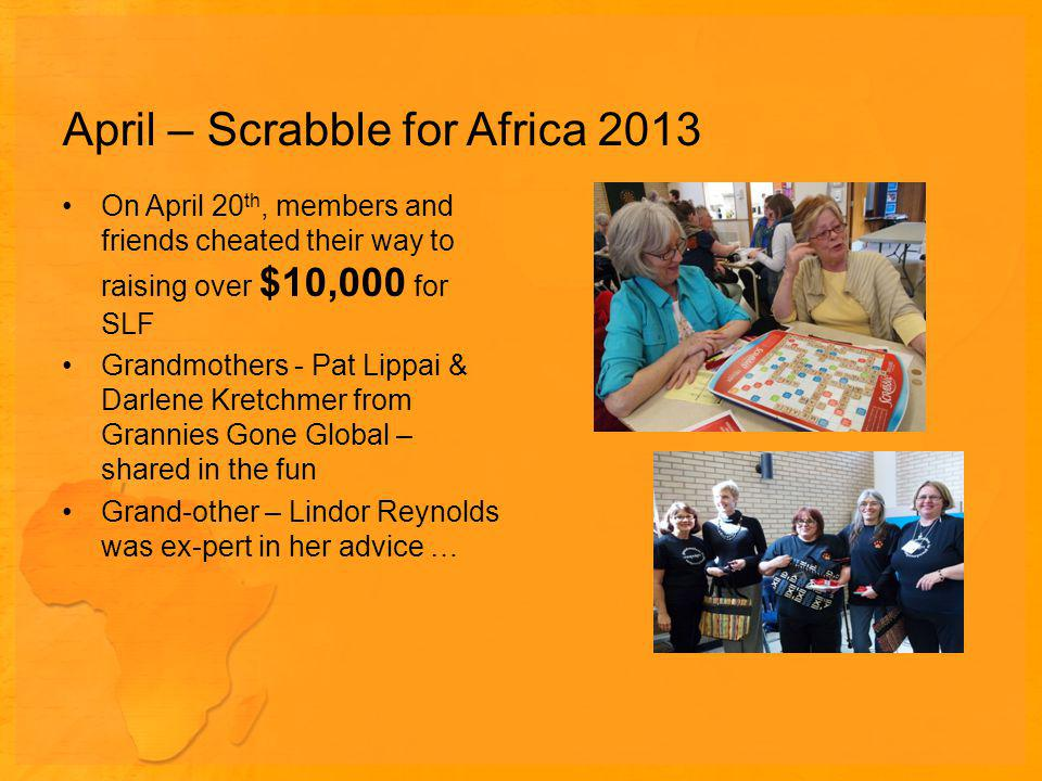 April – Scrabble for Africa 2013 On April 20 th, members and friends cheated their way to raising over $10,000 for SLF Grandmothers - Pat Lippai & Darlene Kretchmer from Grannies Gone Global – shared in the fun Grand-other – Lindor Reynolds was ex-pert in her advice …