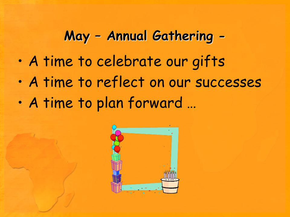 May – Annual Gathering - A time to celebrate our gifts A time to reflect on our successes A time to plan forward …