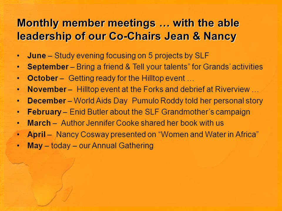 Monthly member meetings … with the able leadership of our Co-Chairs Jean & Nancy June – Study evening focusing on 5 projects by SLF September – Bring a friend & Tell your talents for Grands activities October – Getting ready for the Hilltop event … November – Hilltop event at the Forks and debrief at Riverview … December – World Aids Day Pumulo Roddy told her personal story February – Enid Butler about the SLF Grandmothers campaign March – Author Jennifer Cooke shared her book with us April – Nancy Cosway presented on Women and Water in Africa May – today – our Annual Gathering