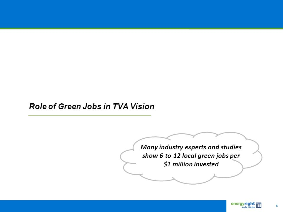 8 Role of Green Jobs in TVA Vision Many industry experts and studies show 6-to-12 local green jobs per $1 million invested