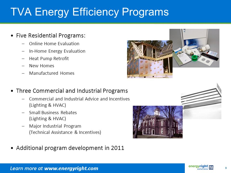 9 TVA Energy Efficiency Programs Five Residential Programs: –Online Home Evaluation –In-Home Energy Evaluation –Heat Pump Retrofit –New Homes –Manufac