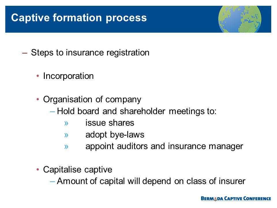 –Steps to insurance registration Incorporation Organisation of company –Hold board and shareholder meetings to: » issue shares » adopt bye-laws » appo