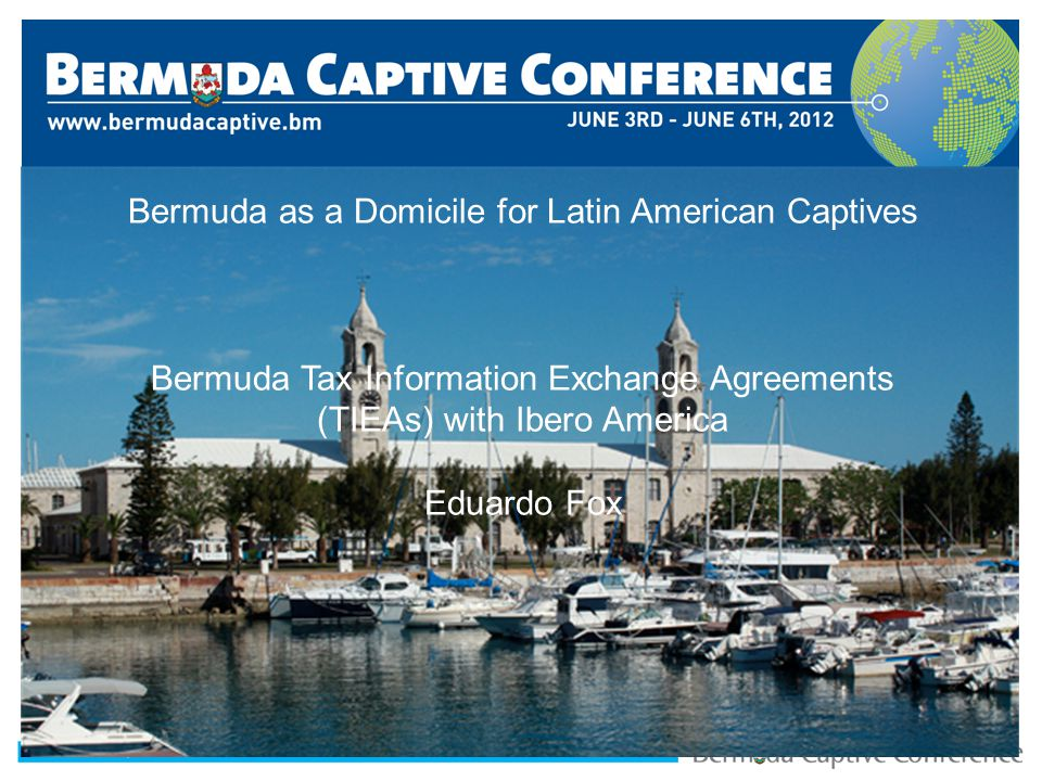 Title Slide Second Header Bermuda as a Domicile for Latin American Captives Bermuda Tax Information Exchange Agreements (TIEAs) with Ibero America Edu