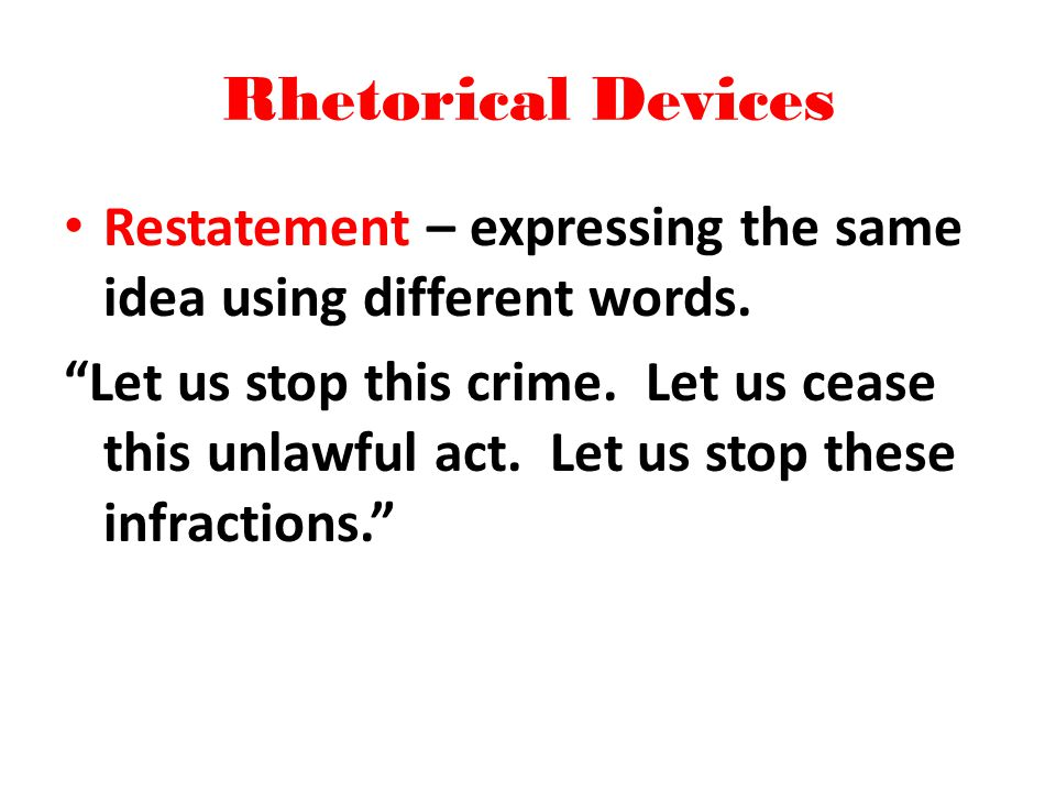 Rhetorical Devices Restatement – expressing the same idea using different words. Let us stop this crime. Let us cease this unlawful act. Let us stop t