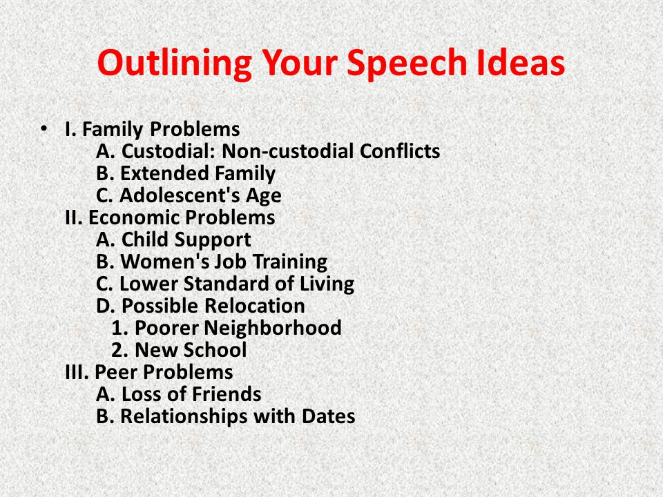 Outlining Your Speech Ideas I. Family Problems A. Custodial: Non-custodial Conflicts B. Extended Family C. Adolescent's Age II. Economic Problems A. C