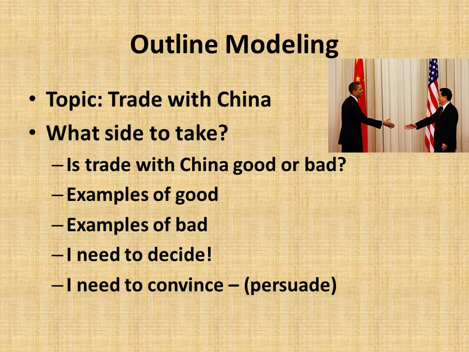 Outline Modeling Topic: Trade with China What side to take? – Is trade with China good or bad? – Examples of good – Examples of bad – I need to decide