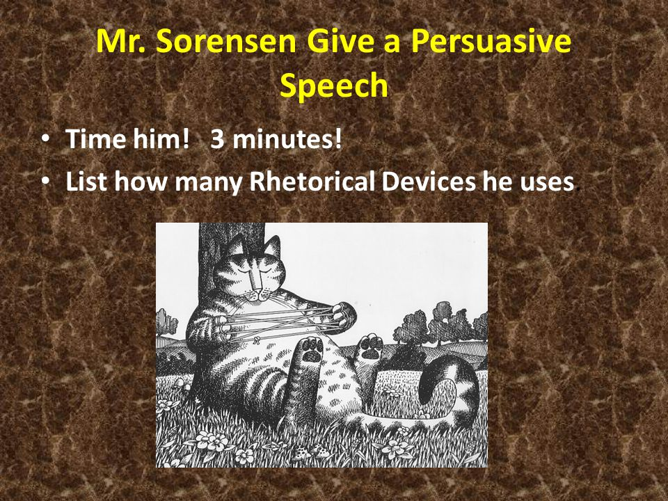 Mr. Sorensen Give a Persuasive Speech Time him! 3 minutes! List how many Rhetorical Devices he uses.