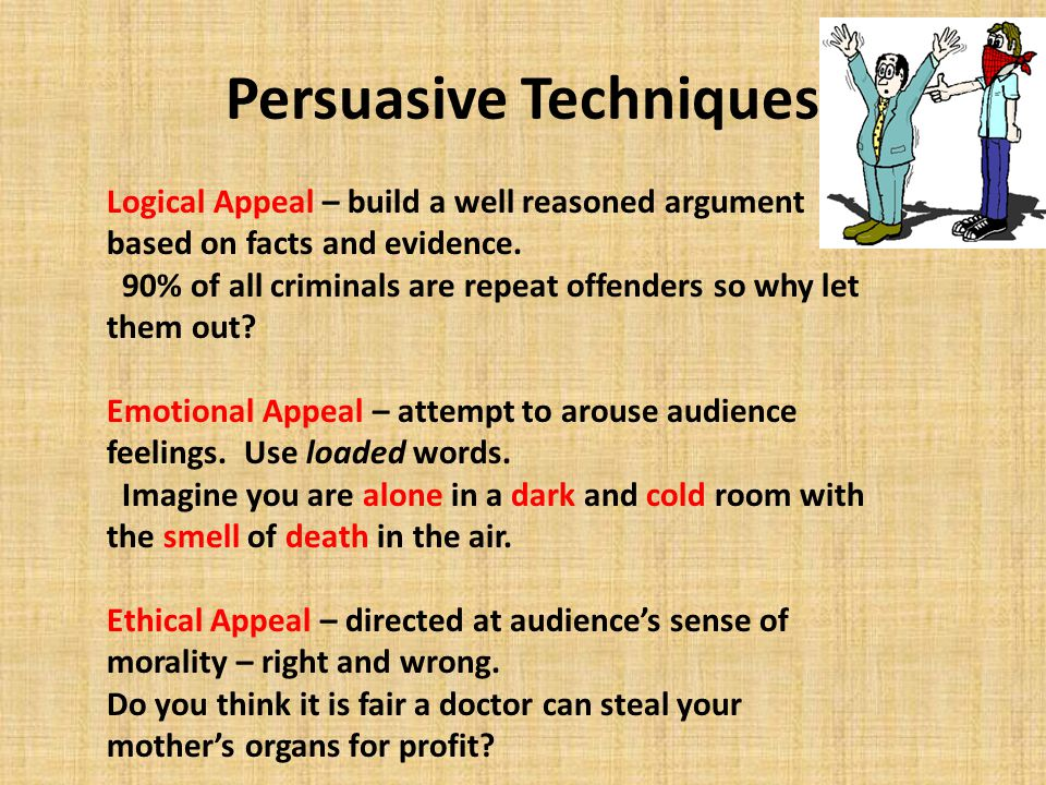 Persuasive Techniques Logical Appeal – build a well reasoned argument based on facts and evidence. 90% of all criminals are repeat offenders so why le