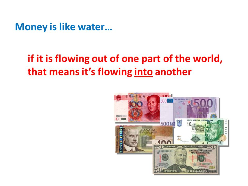 Money is like water… if it is flowing out of one part of the world, that means its flowing into another