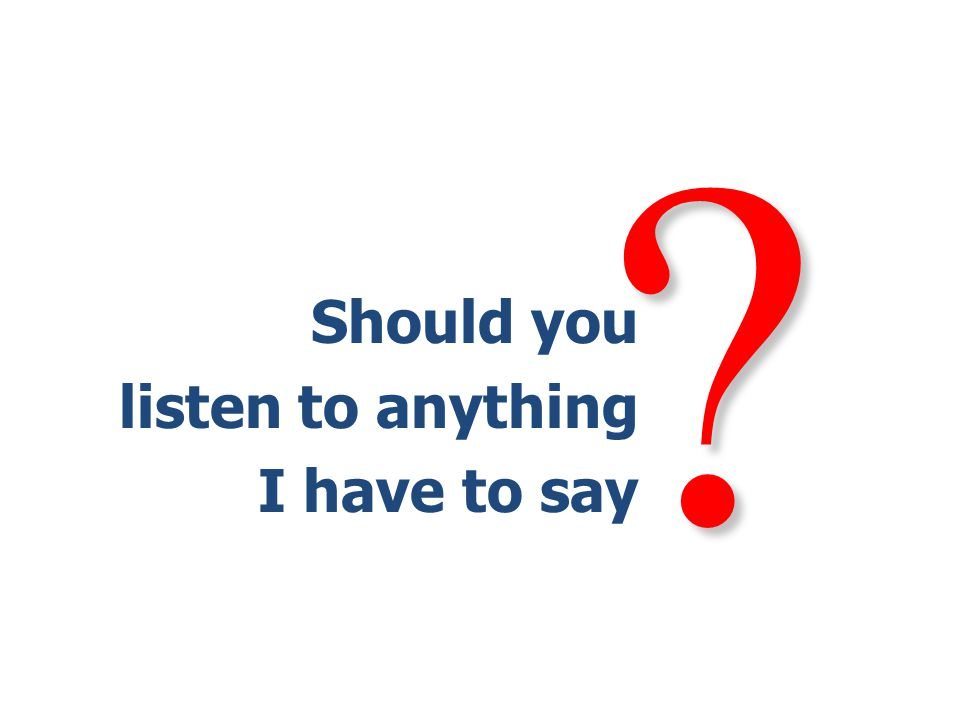 Should you listen to anything I have to say
