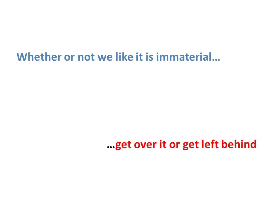 Whether or not we like it is immaterial… …get over it or get left behind