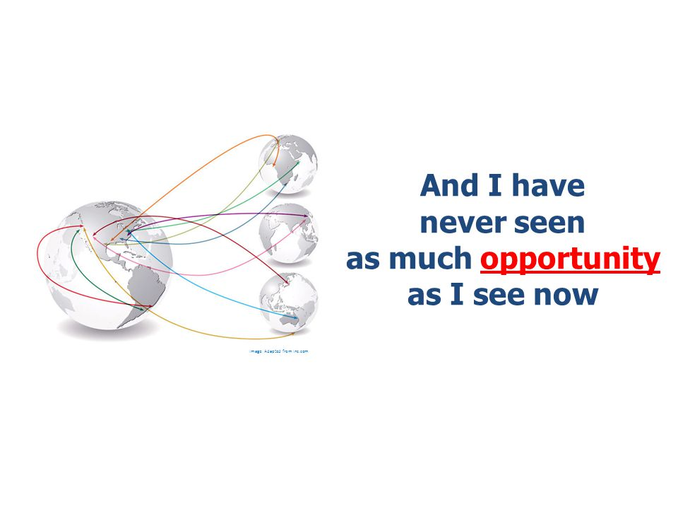 And I have never seen as much opportunity as I see now Image: Adapted from Inc.com