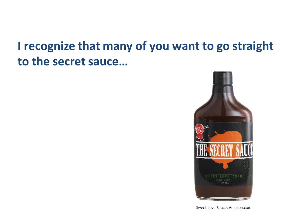 I recognize that many of you want to go straight to the secret sauce… Sweet Love Sauce: Amazon.com