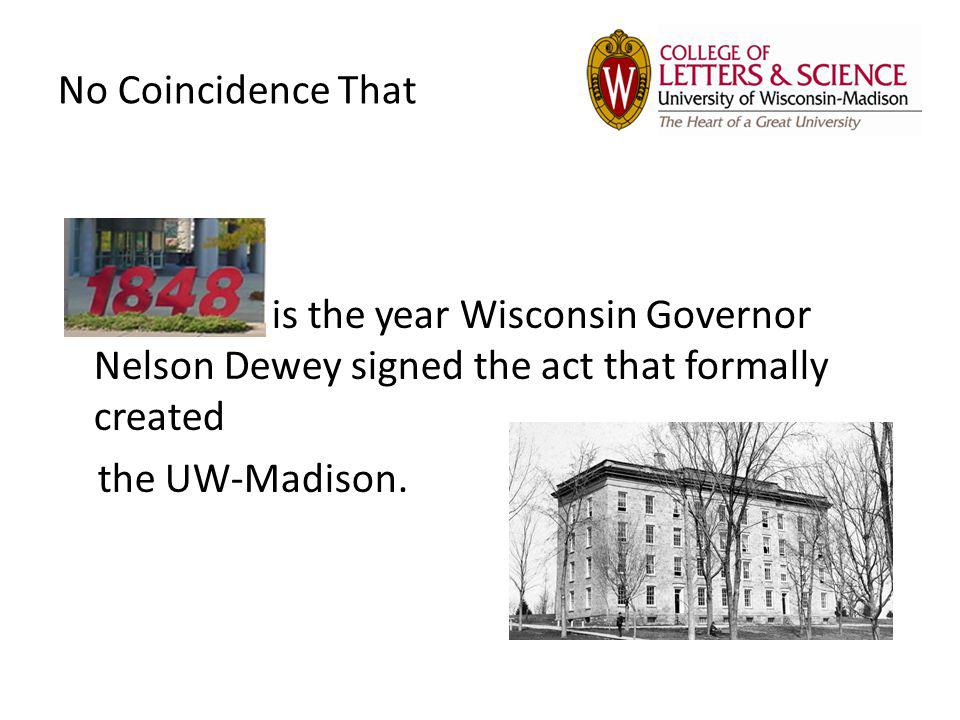 No Coincidence That is the year Wisconsin Governor Nelson Dewey signed the act that formally created the UW-Madison.
