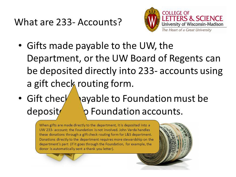 What are 233- Accounts? Gifts made payable to the UW, the Department, or the UW Board of Regents can be deposited directly into 233- accounts using a