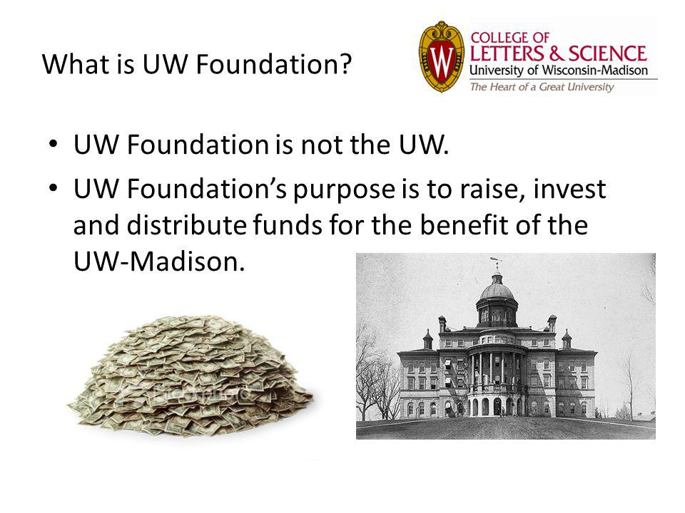 What is UW Foundation? UW Foundation is not the UW. UW Foundations purpose is to raise, invest and distribute funds for the benefit of the UW-Madison.