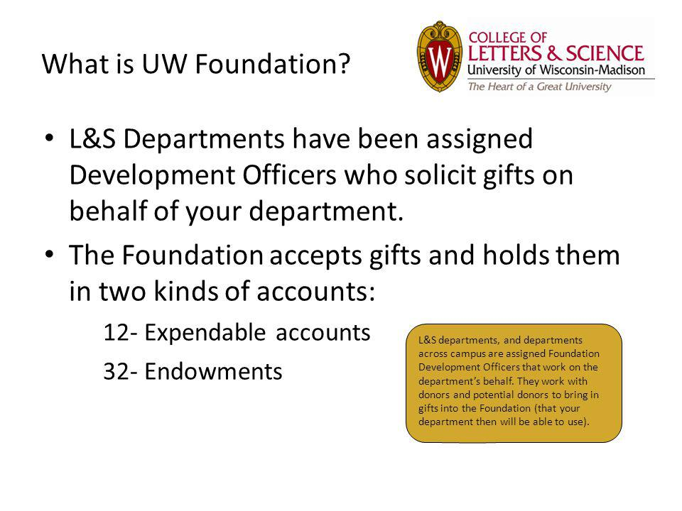 What is UW Foundation? L&S Departments have been assigned Development Officers who solicit gifts on behalf of your department. The Foundation accepts