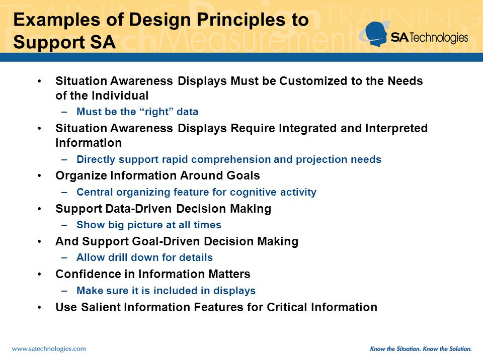 Examples of Design Principles to Support SA Situation Awareness Displays Must be Customized to the Needs of the Individual –Must be the right data Situation Awareness Displays Require Integrated and Interpreted Information –Directly support rapid comprehension and projection needs Organize Information Around Goals –Central organizing feature for cognitive activity Support Data-Driven Decision Making –Show big picture at all times And Support Goal-Driven Decision Making –Allow drill down for details Confidence in Information Matters –Make sure it is included in displays Use Salient Information Features for Critical Information