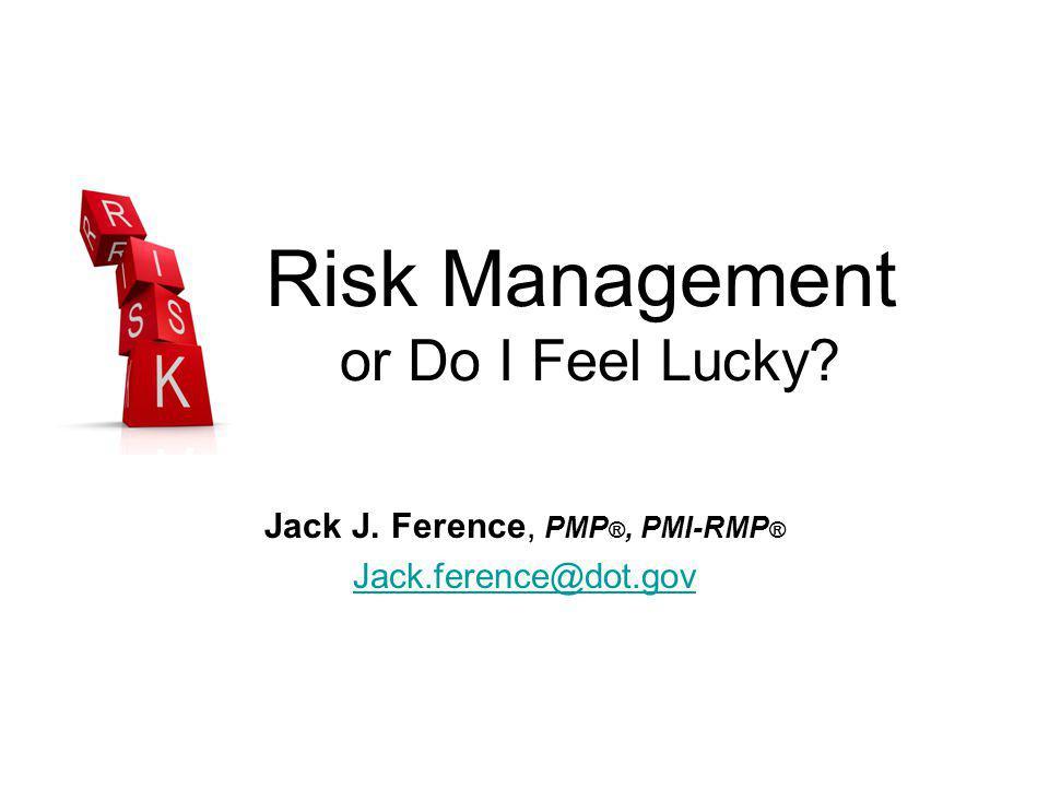 Risk Management or Do I Feel Lucky? Jack J. Ference, PMP ®, PMI-RMP ® Jack.ference@dot.gov