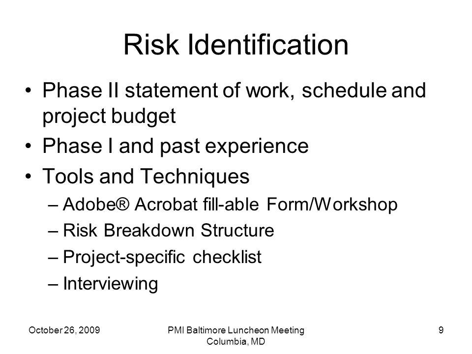October 26, 2009PMI Baltimore Luncheon Meeting Columbia, MD 9 Risk Identification Phase II statement of work, schedule and project budget Phase I and