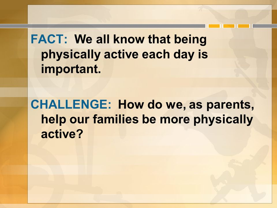FACT: We all know that being physically active each day is important. CHALLENGE: How do we, as parents, help our families be more physically active?