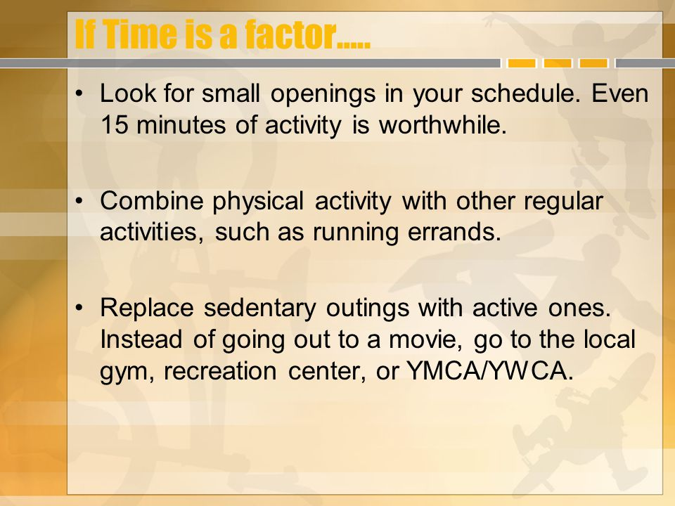 If Time is a factor….. Look for small openings in your schedule. Even 15 minutes of activity is worthwhile. Combine physical activity with other regul
