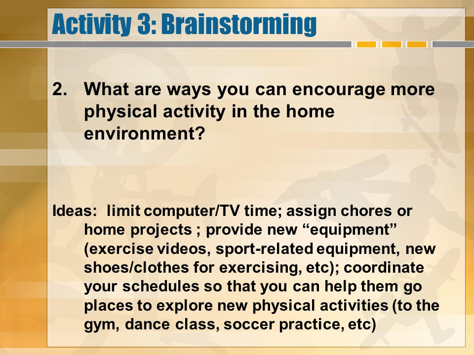 Activity 3: Brainstorming 2.What are ways you can encourage more physical activity in the home environment? Ideas: limit computer/TV time; assign chor