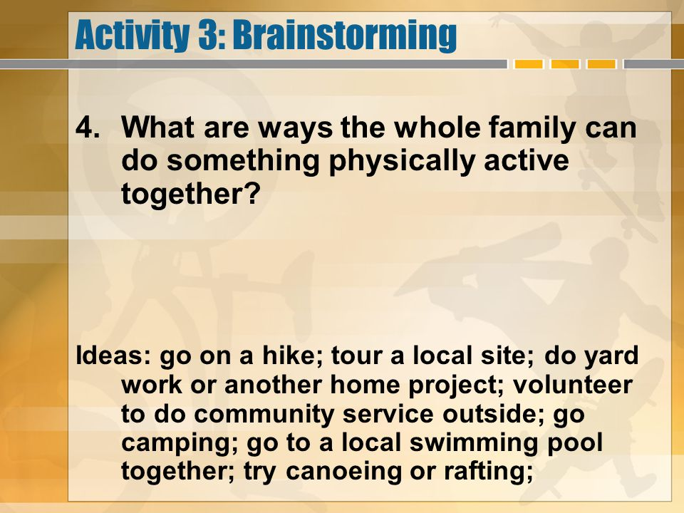 Activity 3: Brainstorming 4.What are ways the whole family can do something physically active together? Ideas: go on a hike; tour a local site; do yar
