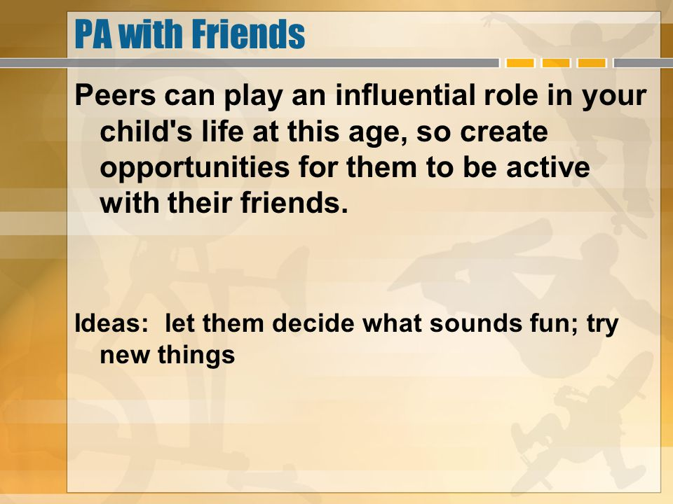 PA with Friends Peers can play an influential role in your child's life at this age, so create opportunities for them to be active with their friends.