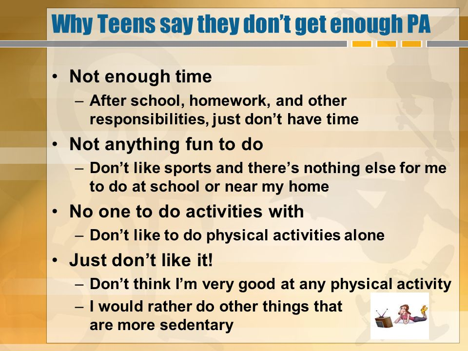 Why Teens say they dont get enough PA Not enough time –After school, homework, and other responsibilities, just dont have time Not anything fun to do