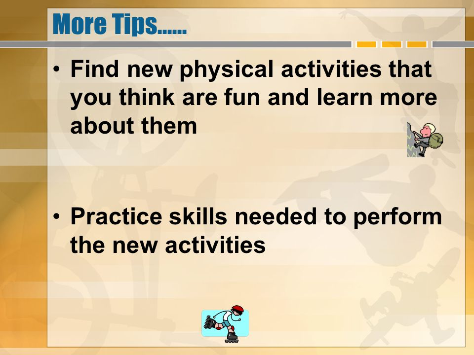 More Tips...... Find new physical activities that you think are fun and learn more about them Practice skills needed to perform the new activities