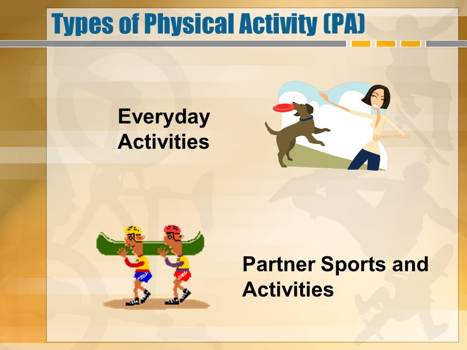 Types of Physical Activity (PA) Everyday Activities Partner Sports and Activities
