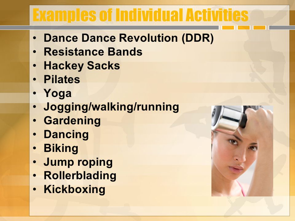 Examples of Individual Activities Dance Dance Revolution (DDR) Resistance Bands Hackey Sacks Pilates Yoga Jogging/walking/running Gardening Dancing Bi